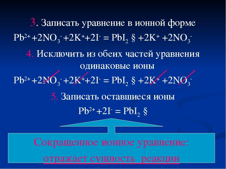 3. Записать уравнение в ионной форме Pb2+ +2NO3- +2K++2I- = PbI2 ↓+2K+ +2NO3-...