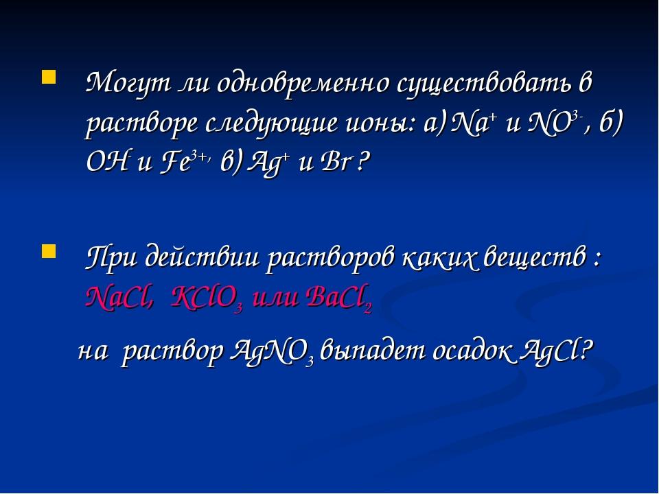 Могут ли одновременно существовать в растворе следующие ионы: a) Na+ и NO3-,...
