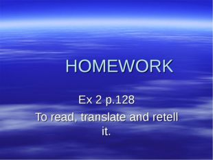 HOMEWORK Ex 2 p.128 To read, translate and retell it.