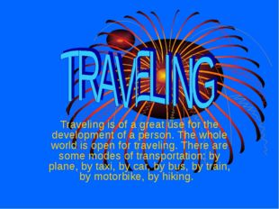 Traveling is of a great use for the development of a person. The whole world