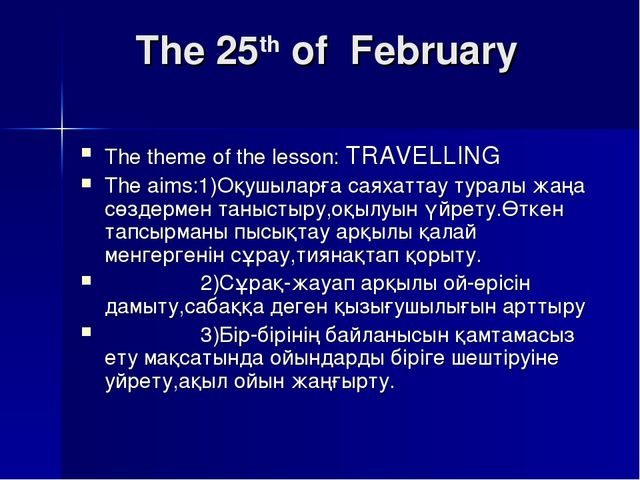 The 25th of February The theme of the lesson: TRAVELLING The aims:1)Оқушылар...