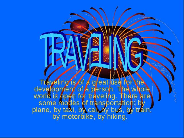 Traveling is of a great use for the development of a person. The whole world...