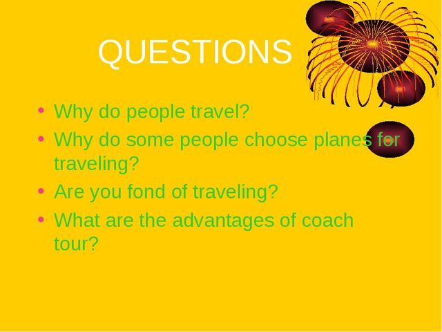 QUESTIONS Why do people travel? Why do some people choose planes for traveli...
