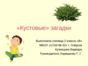 «Кустовые» загадки Выполнила ученица 2 класса «В» МБОУ «СОШ № 32» г. Озёрска
