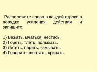 Расположите слова в каждой строке в порядке усиления действия и запишите. 1)