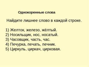 Найдите лишнее слово в каждой строке. 1) Желток, железо, жёлтый. 2) Носильщи