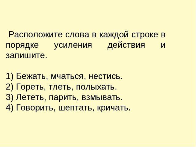 Расположите слова в каждой строке в порядке усиления действия и запишите. 1)...