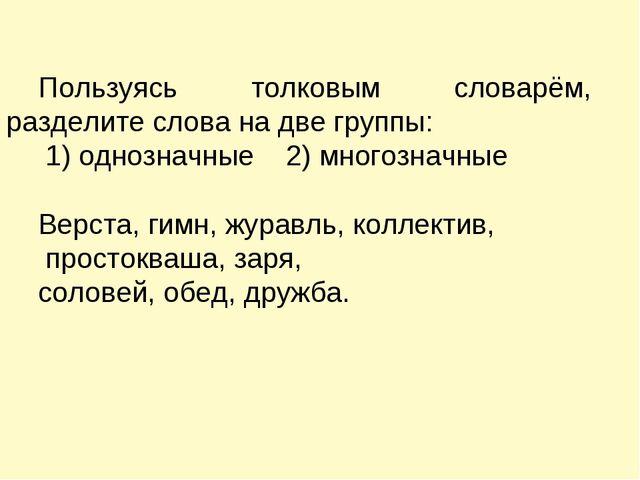 Пользуясь толковым словарём, разделите слова на две группы: 1) однозначные 2)...