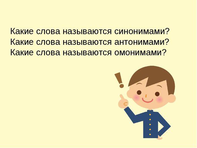 Какие слова называются синонимами? Какие слова называются антонимами? Какие с...