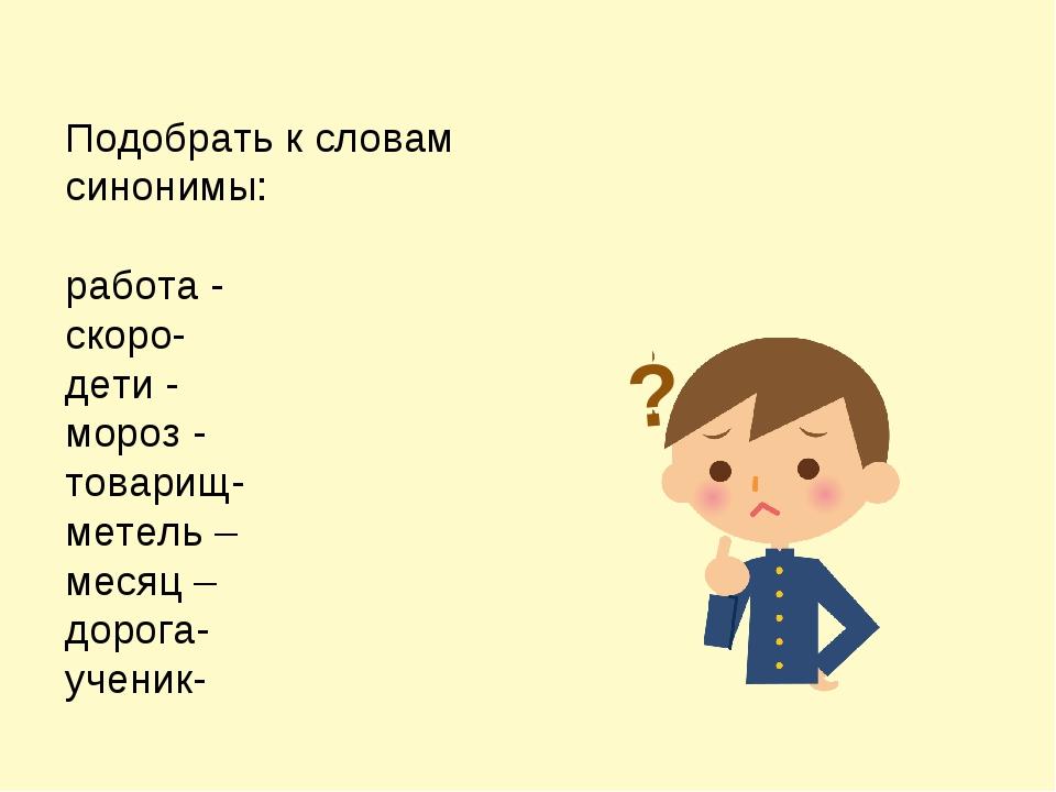 Подобрать к словам синонимы: работа - скоро- дети - мороз - товарищ- метель –...