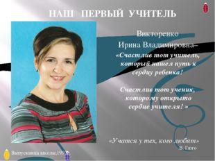 Викторенко Ирина Владимировна– «Счастлив тот учитель, который нашел путь к се