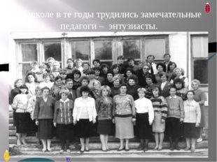 В школе в те годы трудились замечательные педагоги – энтузиасты.