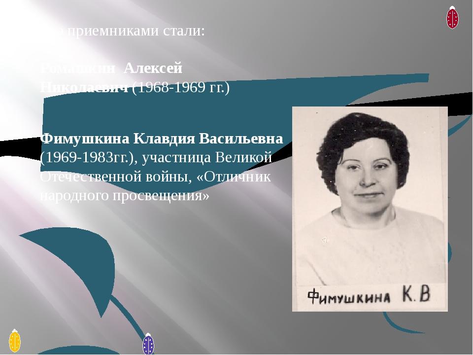 Его приемниками стали: Ромашкин Алексей Николаевич (1968-1969 гг.) Фимушкина...
