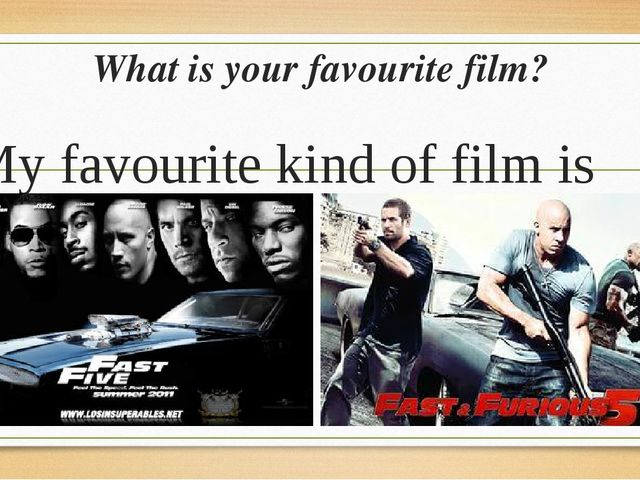 What is your favourite film? My favourite kind of film is Fast Five