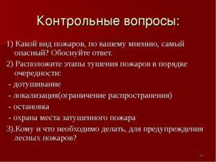 Контрольные вопросы: 1) Какой вид пожаров, по вашему мнению, самый опасный? О