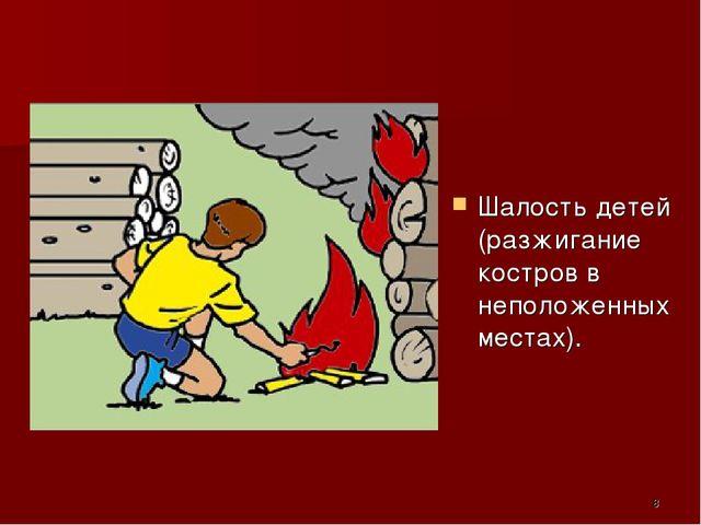 Шалость детей (разжигание костров в неположенных местах). *