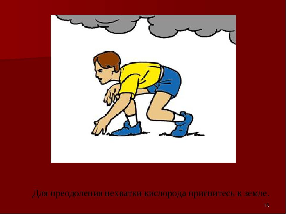 Для преодоления нехватки кислорода пригнитесь к земле. *