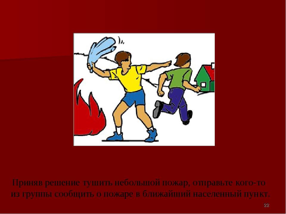Приняв решение тушить небольшой пожар, отправьте кого-то из группы сообщить...