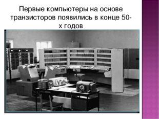 Первые компьютеры на основе транзисторов появились в конце 50-х годов