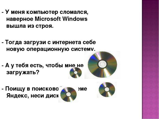 - У меня компьютер сломался, наверное Microsoft Windows вышла из строя. - Тог...