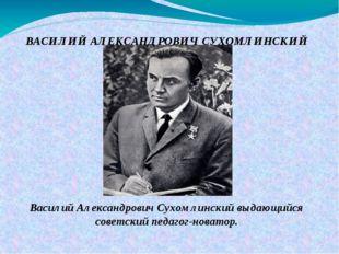 ВАСИЛИЙ АЛЕКСАНДРОВИЧ СУХОМЛИНСКИЙ Василий Александрович Сухомлинский выдающи