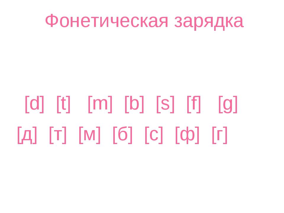[д] [т] [м] [б] [с] [ф] [г] Фонетическая зарядка [d] [t] [m] [b] [s] [f] [g]