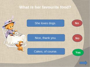 What is her favourite food? She loves dogs. Nice, thank you. Cakes, of cours