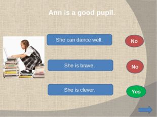 Ann is a good pupil. She can dance well. She is brave. She is clever. No No