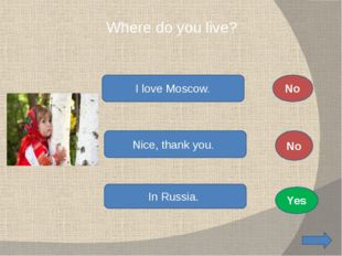 Where do you live? I love Moscow. Nice, thank you. In Russia. No No Yes