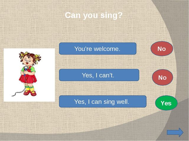 Can you sing? You're welcome. Yes, I can't. Yes, I can sing well. No No Yes