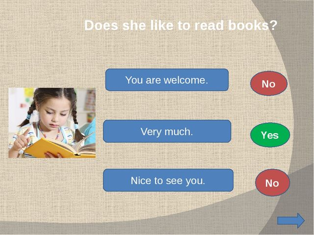 Does she like to read books? You are welcome. Very much. Nice to see you. No...