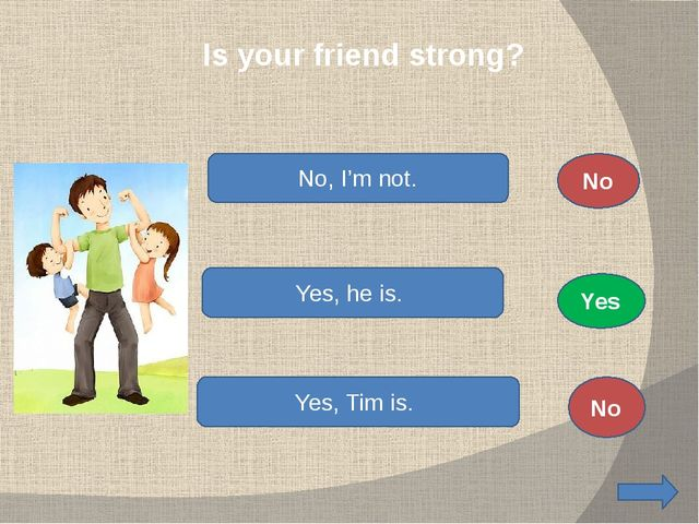 Is your friend strong? No, I'm not. Yes, he is. Yes, Tim is. No No Yes