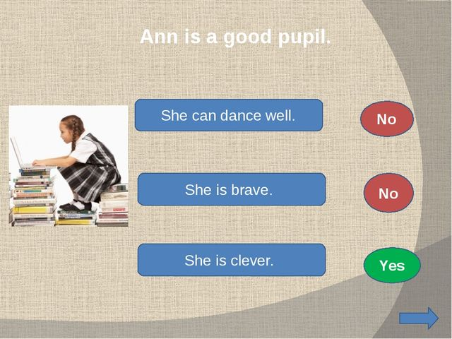 Ann is a good pupil. She can dance well. She is brave. She is clever. No No...