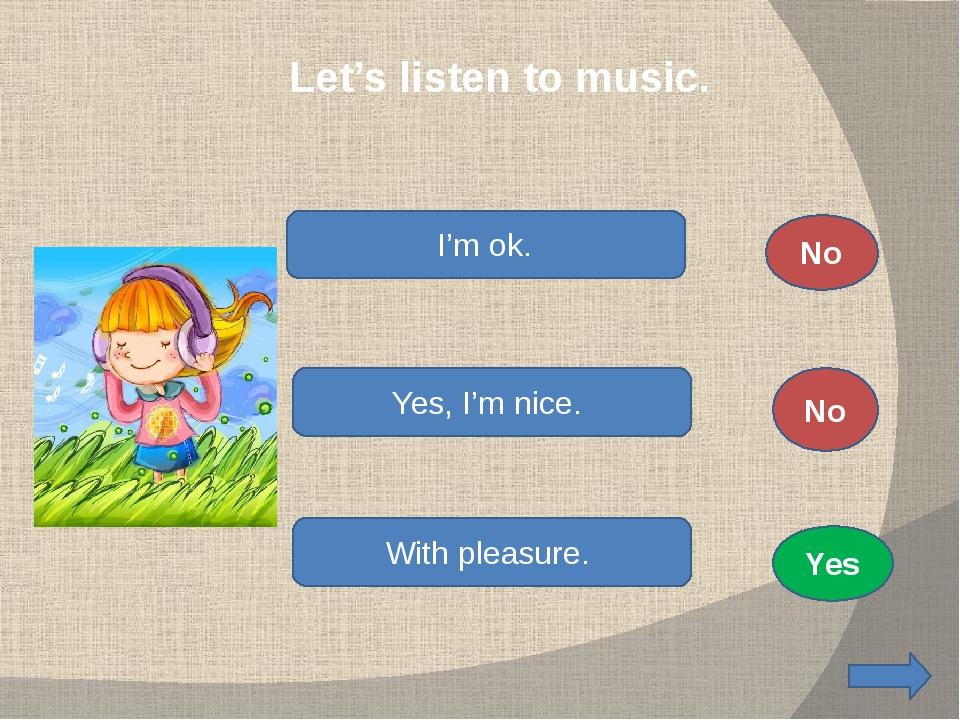 Let's listen to music. I'm ok. Yes, I'm nice. With pleasure. No No Yes