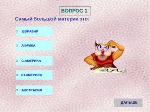 ВОПРОС 1 Самый большой материк это: