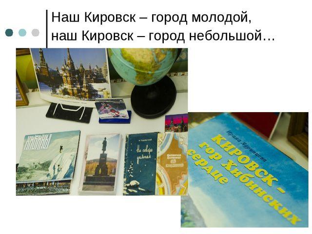 Наш Кировск – город молодой, наш Кировск – город небольшой…