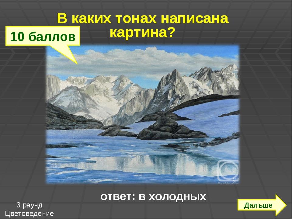 ответ: в холодных В каких тонах написана картина? Дальше 10 баллов 3 раунд Ц...