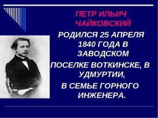 ПЕТР ИЛЬИЧ ЧАЙКОВСКИЙ РОДИЛСЯ 25 АПРЕЛЯ 1840 ГОДА В ЗАВОДСКОМ ПОСЕЛКЕ ВОТКИН