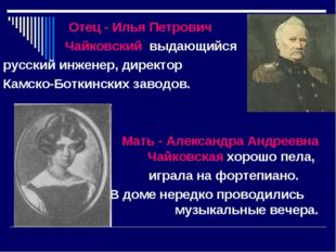 Отец - Илья Петрович Чайковский выдающийся русский инженер, директор Камско-