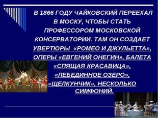 В 1866 ГОДУ ЧАЙКОВСКИЙ ПЕРЕЕХАЛ В МОСКУ, ЧТОБЫ СТАТЬ ПРОФЕССОРОМ МОСКОВСКОЙ