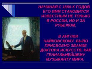 НАЧИНАЯ С 1880-Х ГОДОВ ЕГО ИМЯ СТАНОВИТСЯ ИЗВЕСТНЫМ НЕ ТОЛЬКО В РОССИИ, НО И