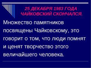 25 ДЕКАБРЯ 1983 ГОДА ЧАЙКОВСКИЙ СКОНЧАЛСЯ. Множество памятников посвящены Чай