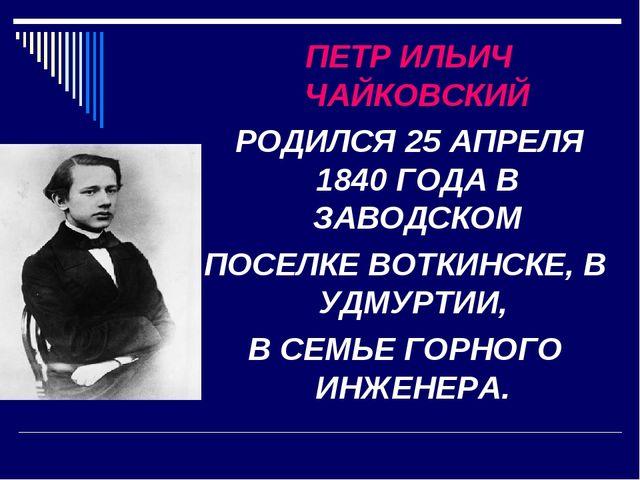 ПЕТР ИЛЬИЧ ЧАЙКОВСКИЙ РОДИЛСЯ 25 АПРЕЛЯ 1840 ГОДА В ЗАВОДСКОМ ПОСЕЛКЕ ВОТКИН...
