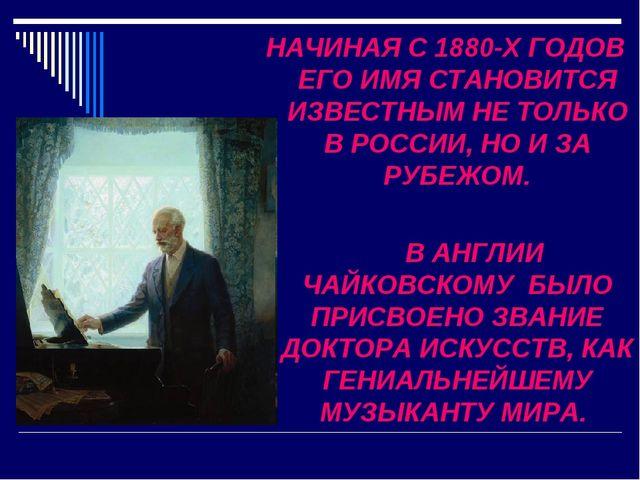 НАЧИНАЯ С 1880-Х ГОДОВ ЕГО ИМЯ СТАНОВИТСЯ ИЗВЕСТНЫМ НЕ ТОЛЬКО В РОССИИ, НО И...