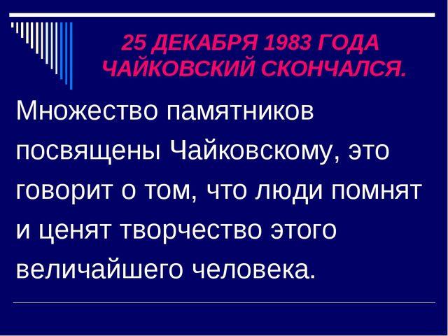 25 ДЕКАБРЯ 1983 ГОДА ЧАЙКОВСКИЙ СКОНЧАЛСЯ. Множество памятников посвящены Чай...