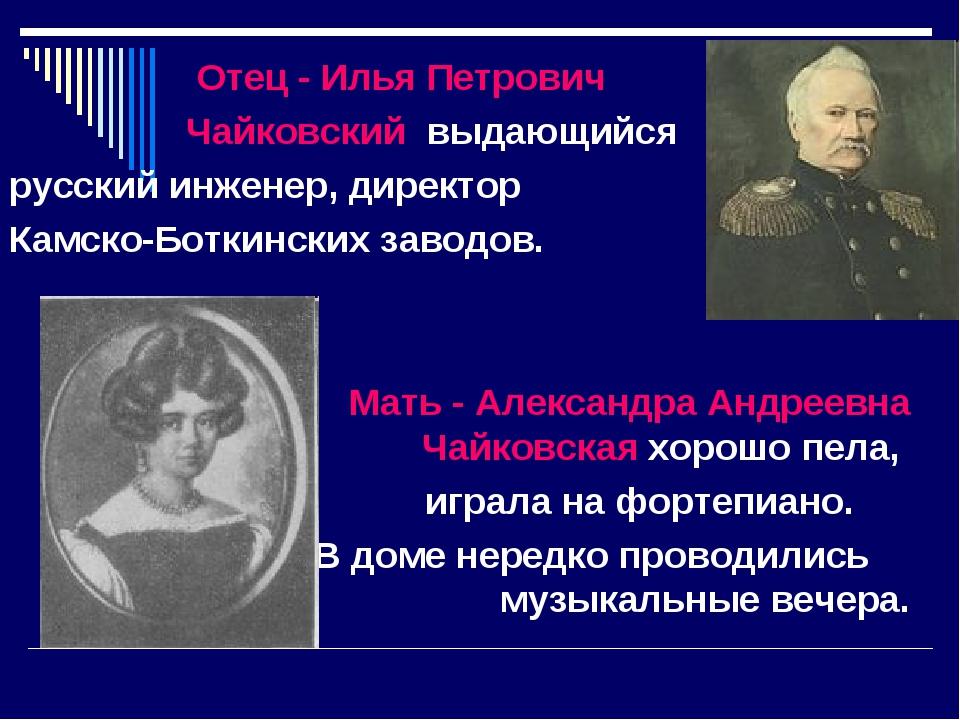 Отец - Илья Петрович Чайковский выдающийся русский инженер, директор Камско-...