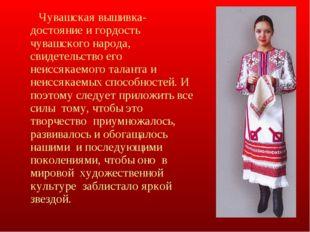 Чувашская вышивка- достояние и гордость чувашского народа, свидетельство его