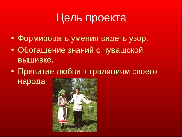 Цель проекта Формировать умения видеть узор. Обогащение знаний о чувашской вы...