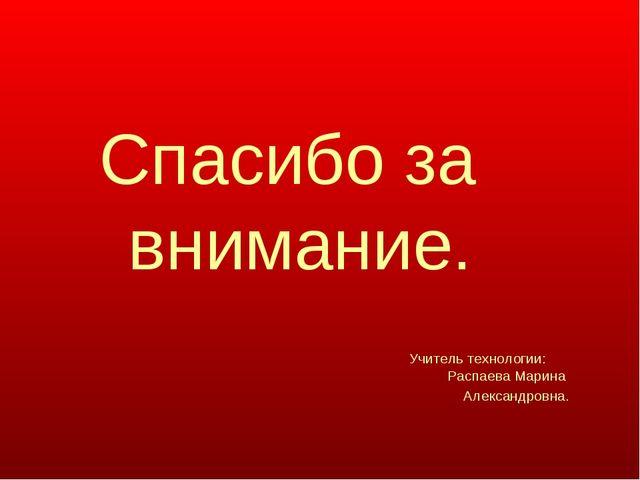 Спасибо за внимание. Учитель технологии: Распаева Марина Александровна.