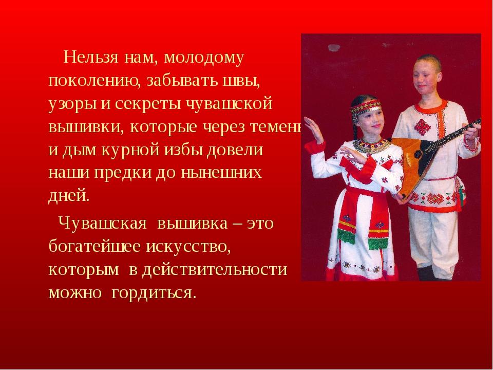 Нельзя нам, молодому поколению, забывать швы, узоры и секреты чувашской выши...